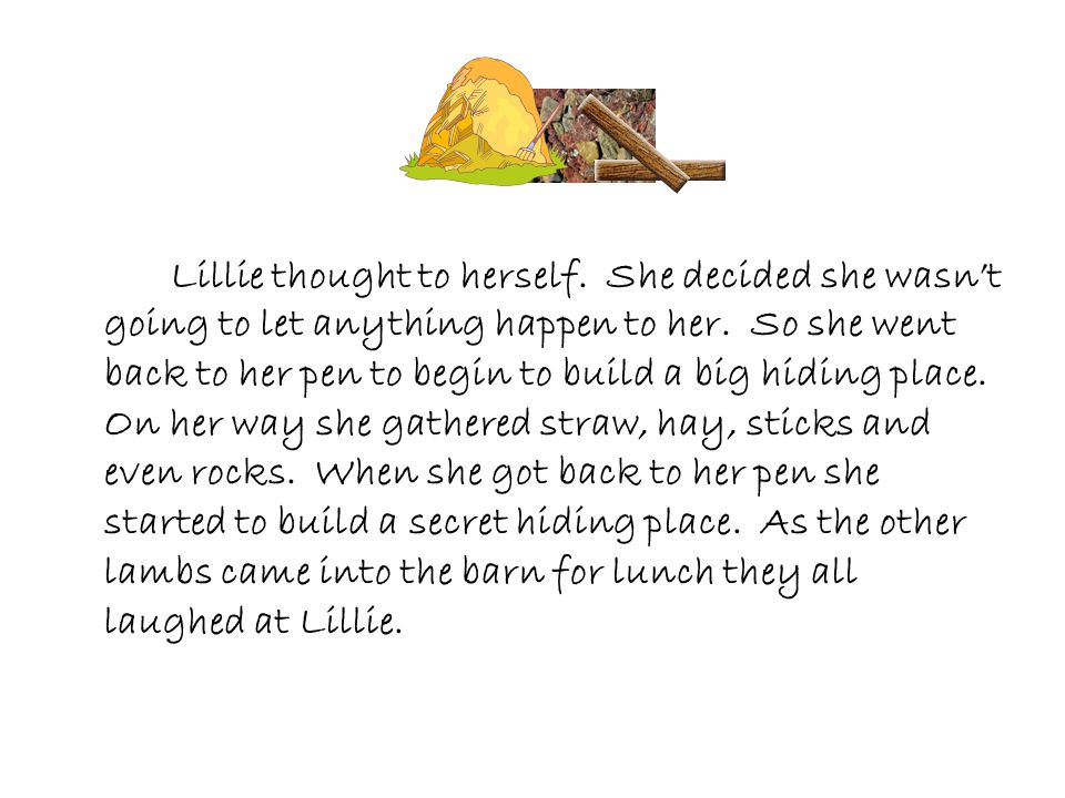 Lillie thought to herself. She decided she wasn't going to let anything happen to her. So she went back to her pen to begin to build a big hiding plac