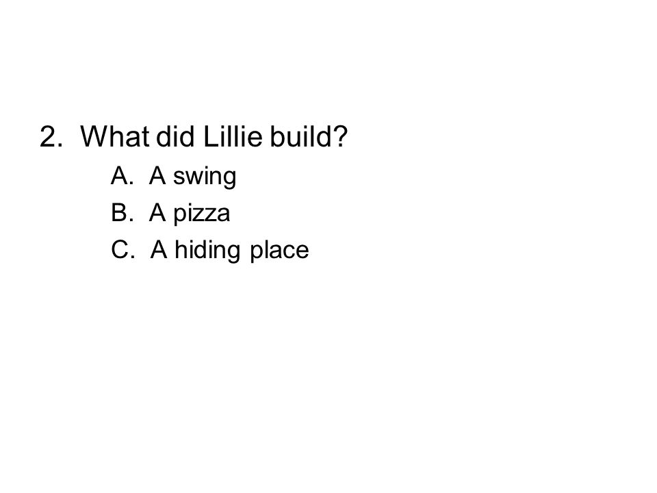 2. What did Lillie build A. A swing B. A pizza C. A hiding place