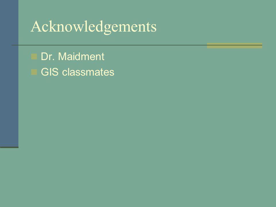 Acknowledgements Dr. Maidment GIS classmates