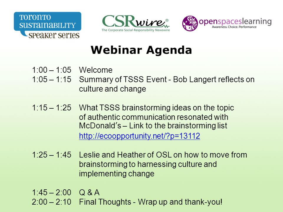 Webinar Agenda 1:00 – 1:05 Welcome 1:05 – 1:15 Summary of TSSS Event - Bob Langert reflects on culture and change 1:15 – 1:25 What TSSS brainstorming ideas on the topic of authentic communication resonated with McDonald's – Link to the brainstorming list http://ecoopportunity.net/?p=13112 http://ecoopportunity.net/?p=13112 1:25 – 1:45 Leslie and Heather of OSL on how to move from brainstorming to harnessing culture and implementing change 1:45 – 2:00 Q & A 2:00 – 2:10 Final Thoughts - Wrap up and thank-you!