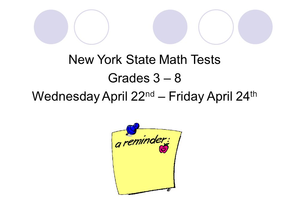 New York State Math Tests Grades 3 – 8 Wednesday April 22 nd – Friday April 24 th
