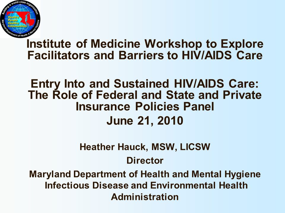Institute of Medicine Workshop to Explore Facilitators and Barriers to HIV/AIDS Care Entry Into and Sustained HIV/AIDS Care: The Role of Federal and State and Private Insurance Policies Panel June 21, 2010 Heather Hauck, MSW, LICSW Director Maryland Department of Health and Mental Hygiene Infectious Disease and Environmental Health Administration