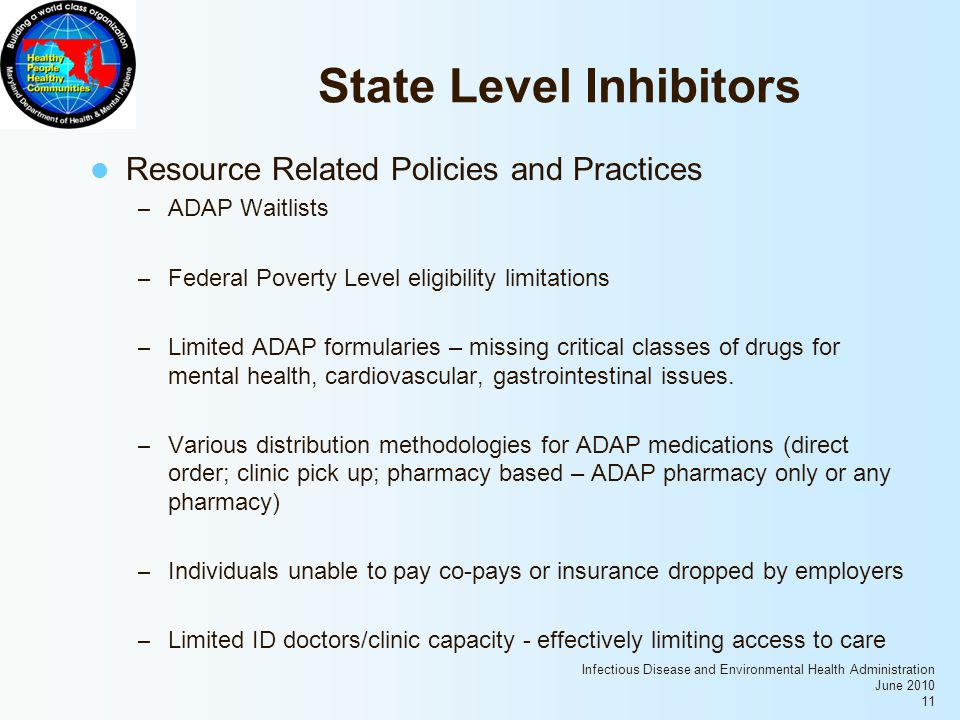 Infectious Disease and Environmental Health Administration June 2010 11 State Level Inhibitors Resource Related Policies and Practices – ADAP Waitlists – Federal Poverty Level eligibility limitations – Limited ADAP formularies – missing critical classes of drugs for mental health, cardiovascular, gastrointestinal issues.