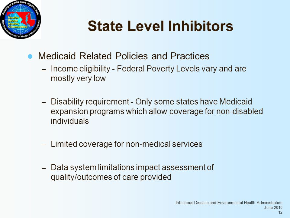 Infectious Disease and Environmental Health Administration June 2010 12 State Level Inhibitors Medicaid Related Policies and Practices – Income eligibility - Federal Poverty Levels vary and are mostly very low – Disability requirement - Only some states have Medicaid expansion programs which allow coverage for non-disabled individuals – Limited coverage for non-medical services – Data system limitations impact assessment of quality/outcomes of care provided