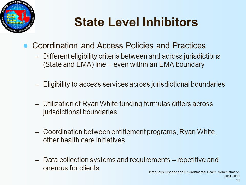 Infectious Disease and Environmental Health Administration June 2010 13 State Level Inhibitors Coordination and Access Policies and Practices – Different eligibility criteria between and across jurisdictions (State and EMA) line – even within an EMA boundary – Eligibility to access services across jurisdictional boundaries – Utilization of Ryan White funding formulas differs across jurisdictional boundaries – Coordination between entitlement programs, Ryan White, other health care initiatives – Data collection systems and requirements – repetitive and onerous for clients