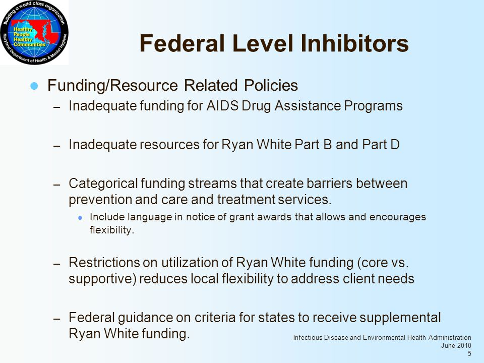 Infectious Disease and Environmental Health Administration June 2010 5 Federal Level Inhibitors Funding/Resource Related Policies – Inadequate funding for AIDS Drug Assistance Programs – Inadequate resources for Ryan White Part B and Part D – Categorical funding streams that create barriers between prevention and care and treatment services.