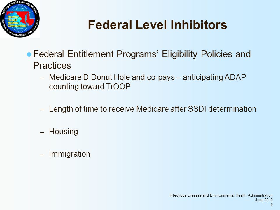Infectious Disease and Environmental Health Administration June 2010 6 Federal Level Inhibitors Federal Entitlement Programs' Eligibility Policies and Practices – Medicare D Donut Hole and co-pays – anticipating ADAP counting toward TrOOP – Length of time to receive Medicare after SSDI determination – Housing – Immigration