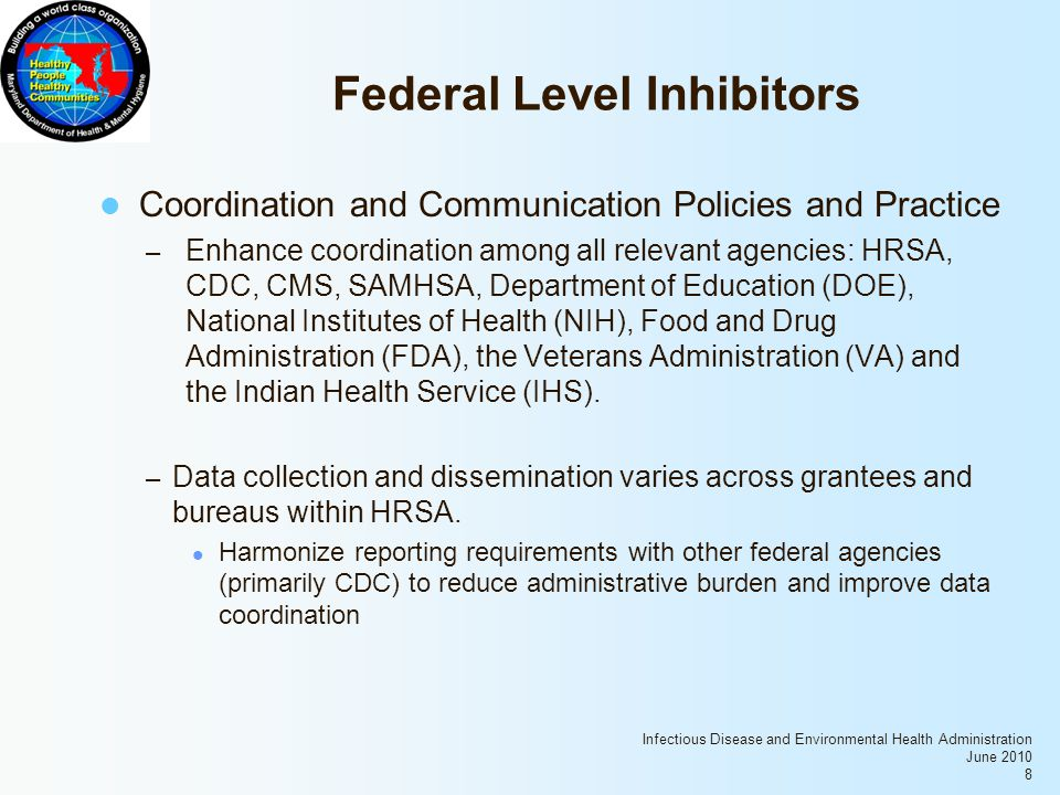 Infectious Disease and Environmental Health Administration June 2010 8 Federal Level Inhibitors Coordination and Communication Policies and Practice – Enhance coordination among all relevant agencies: HRSA, CDC, CMS, SAMHSA, Department of Education (DOE), National Institutes of Health (NIH), Food and Drug Administration (FDA), the Veterans Administration (VA) and the Indian Health Service (IHS).