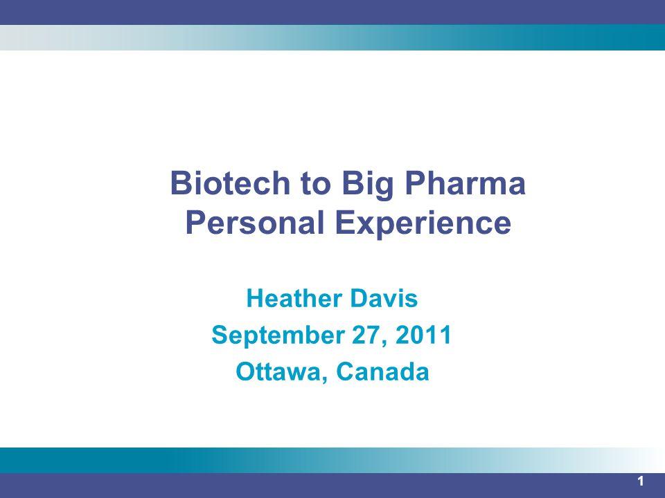 1 Heather Davis September 27, 2011 Ottawa, Canada Biotech to Big Pharma Personal Experience