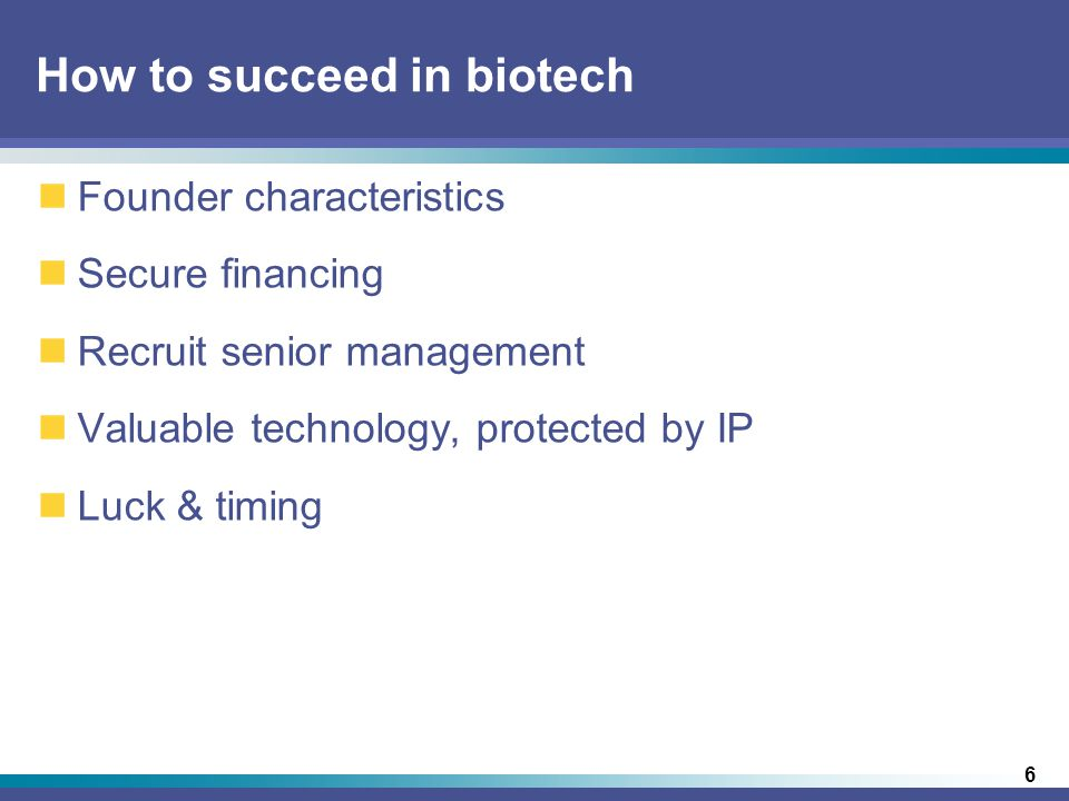 6 How to succeed in biotech Founder characteristics Secure financing Recruit senior management Valuable technology, protected by IP Luck & timing