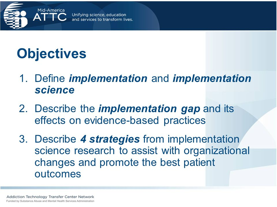 Objectives 1.Define implementation and implementation science 2.Describe the implementation gap and its effects on evidence-based practices 3.Describe