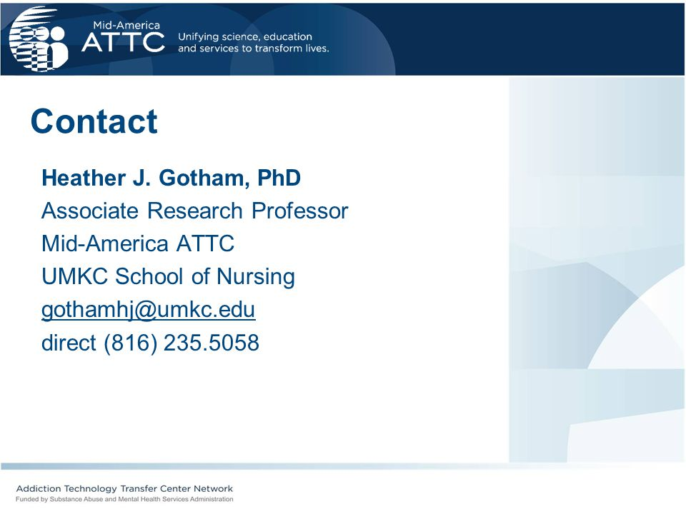 Contact Heather J. Gotham, PhD Associate Research Professor Mid-America ATTC UMKC School of Nursing gothamhj@umkc.edu direct (816) 235.5058