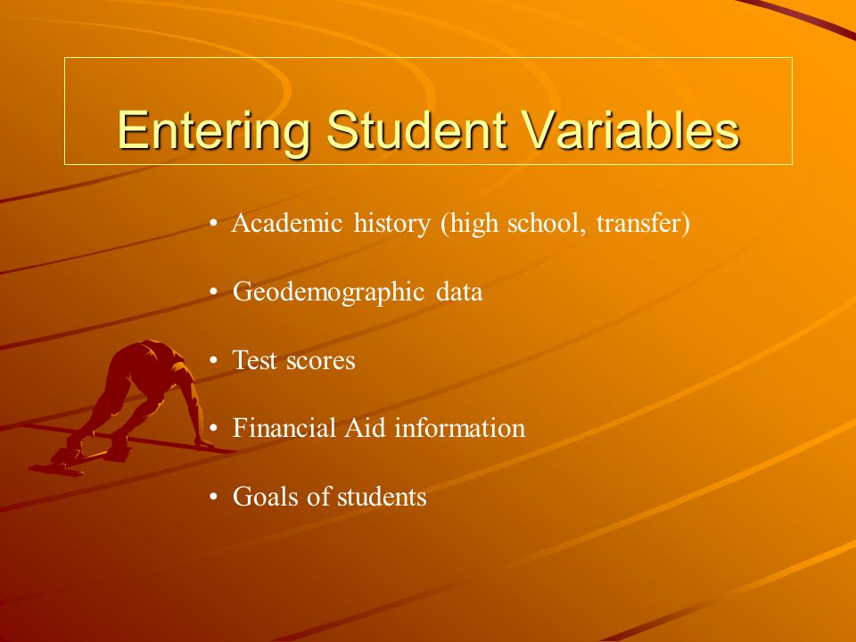 Entering Student Variables Academic history (high school, transfer) Geodemographic data Test scores Financial Aid information Goals of students