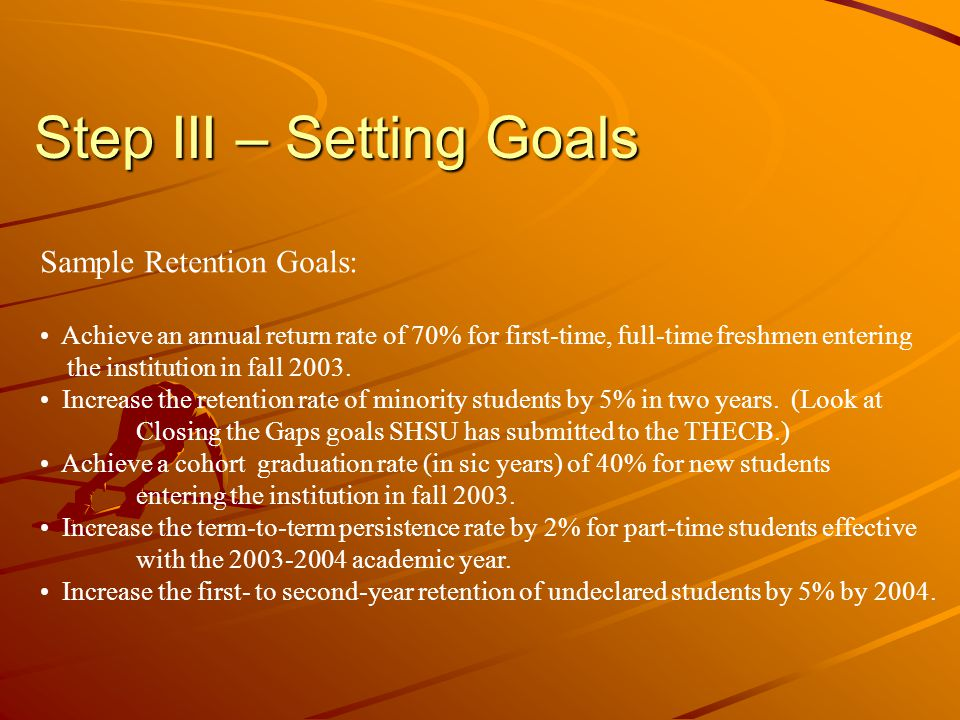 Step III – Setting Goals Sample Retention Goals: Achieve an annual return rate of 70% for first-time, full-time freshmen entering the institution in f