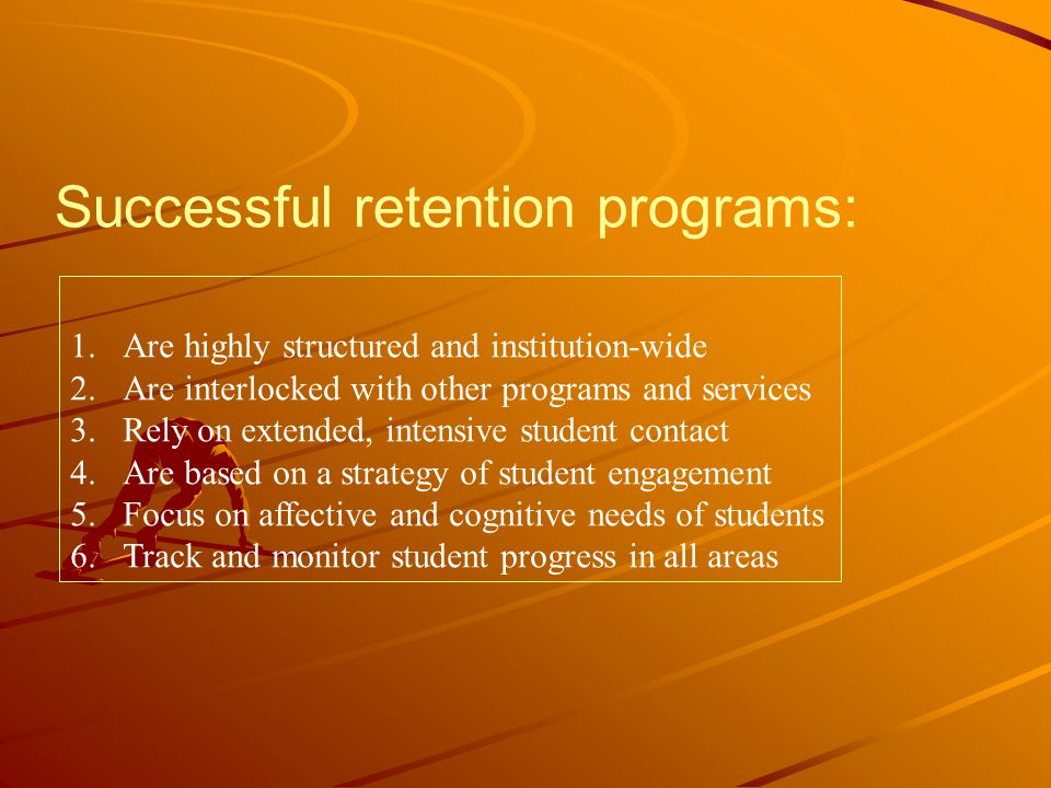 Successful retention programs: 1.Are highly structured and institution-wide 2.Are interlocked with other programs and services 3.Rely on extended, intensive student contact 4.Are based on a strategy of student engagement 5.Focus on affective and cognitive needs of students 6.Track and monitor student progress in all areas