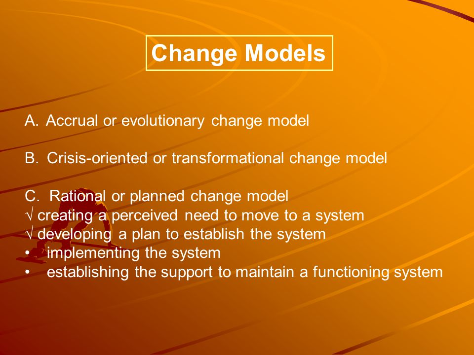 A. Accrual or evolutionary change model B. Crisis-oriented or transformational change model C.