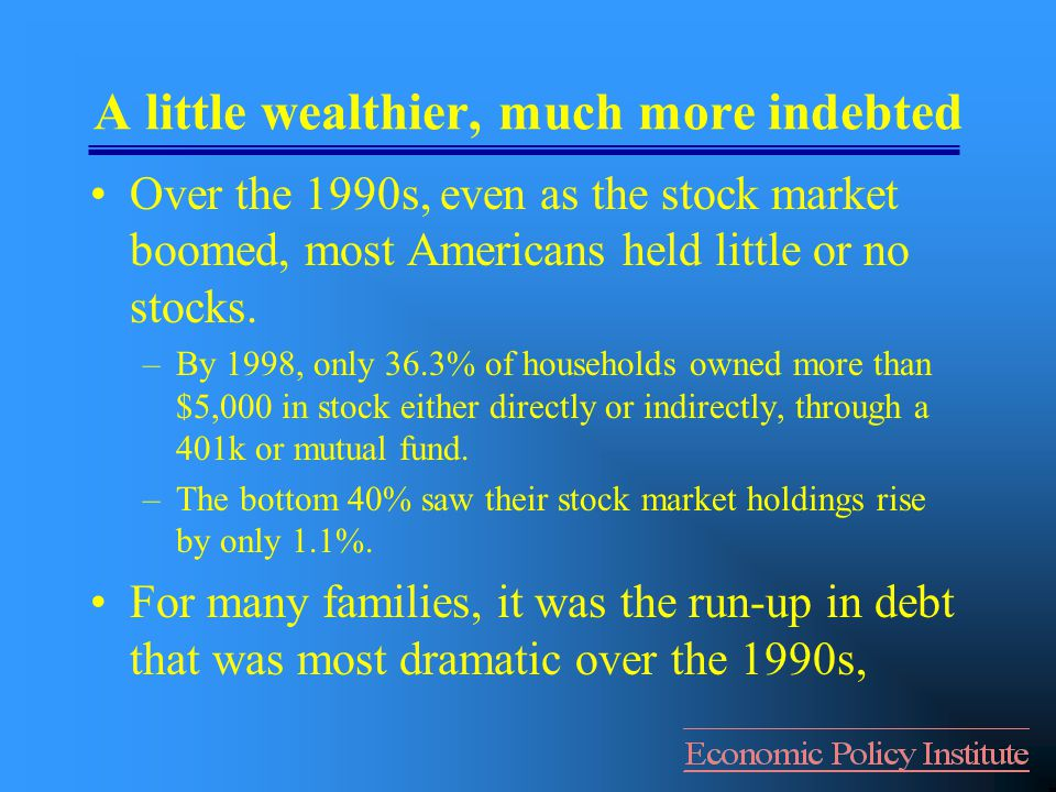 A little wealthier, much more indebted Over the 1990s, even as the stock market boomed, most Americans held little or no stocks.