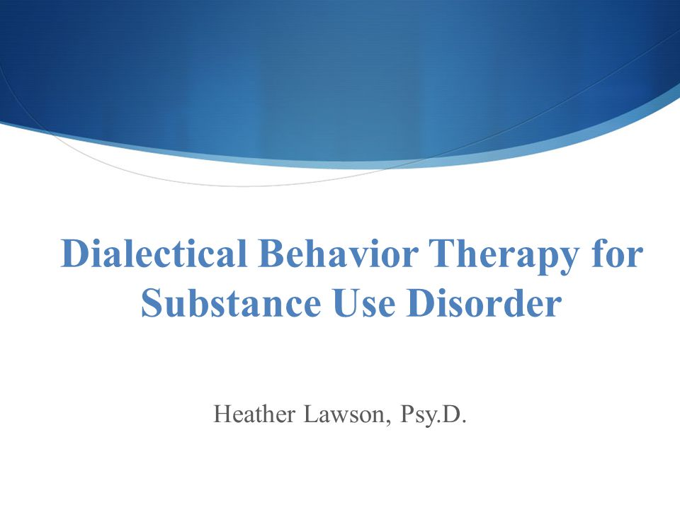 Dialectical Behavior Therapy for Substance Use Disorder Heather Lawson, Psy.D.
