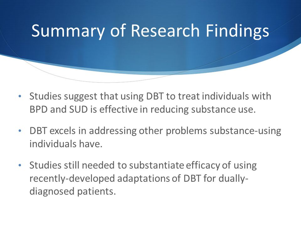 Summary of Research Findings Studies suggest that using DBT to treat individuals with BPD and SUD is effective in reducing substance use.