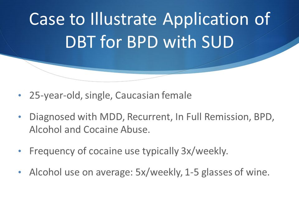 Case to Illustrate Application of DBT for BPD with SUD 25-year-old, single, Caucasian female Diagnosed with MDD, Recurrent, In Full Remission, BPD, Alcohol and Cocaine Abuse.