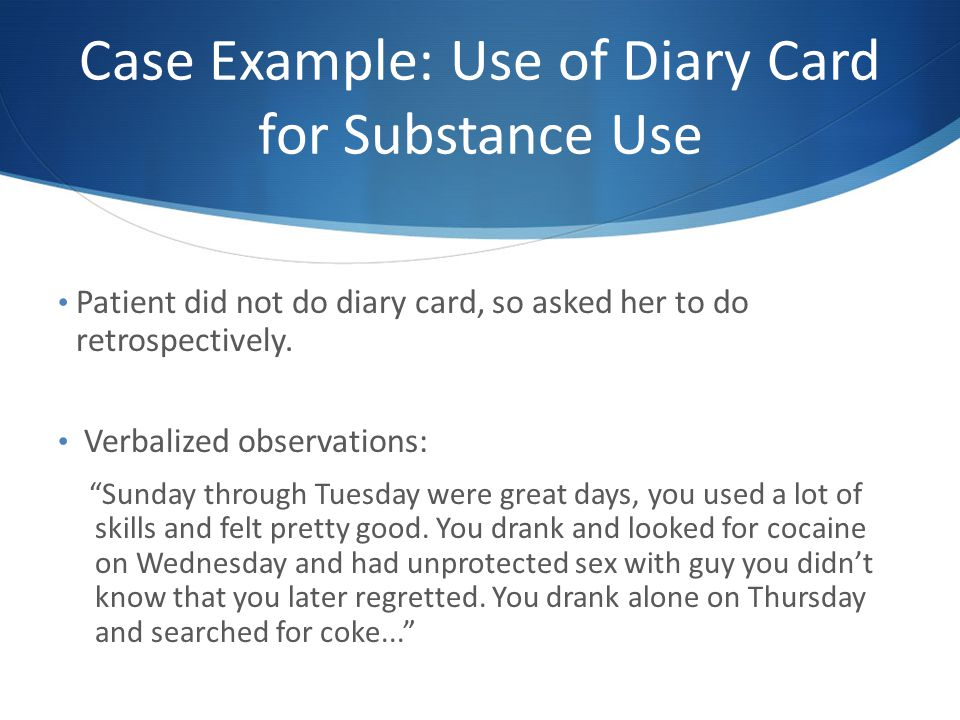 Case Example: Use of Diary Card for Substance Use Patient did not do diary card, so asked her to do retrospectively.