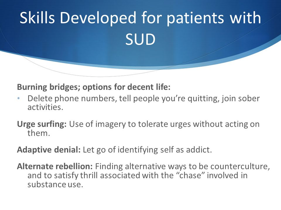 Skills Developed for patients with SUD Burning bridges; options for decent life: Delete phone numbers, tell people you're quitting, join sober activities.
