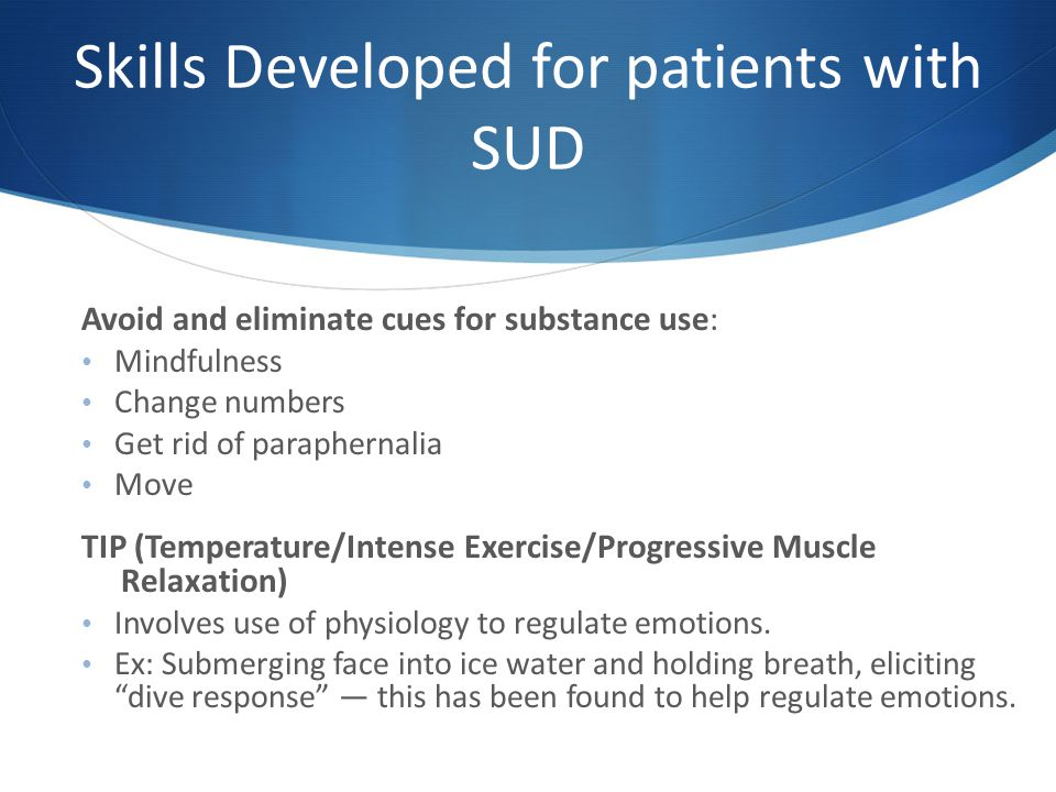 Skills Developed for patients with SUD Avoid and eliminate cues for substance use: Mindfulness Change numbers Get rid of paraphernalia Move TIP (Temperature/Intense Exercise/Progressive Muscle Relaxation) Involves use of physiology to regulate emotions.