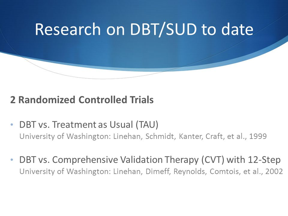 Research on DBT/SUD to date 2 Randomized Controlled Trials DBT vs.