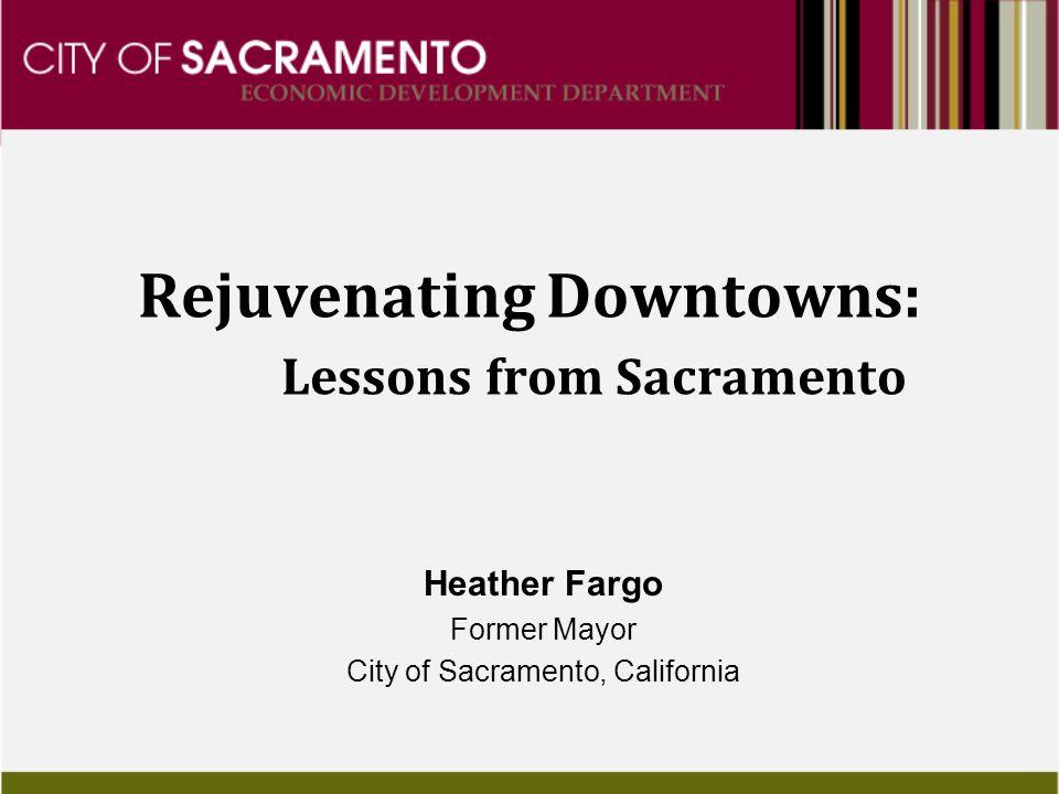 Rejuvenating Downtowns: Lessons from Sacramento Heather Fargo Former Mayor City of Sacramento, California