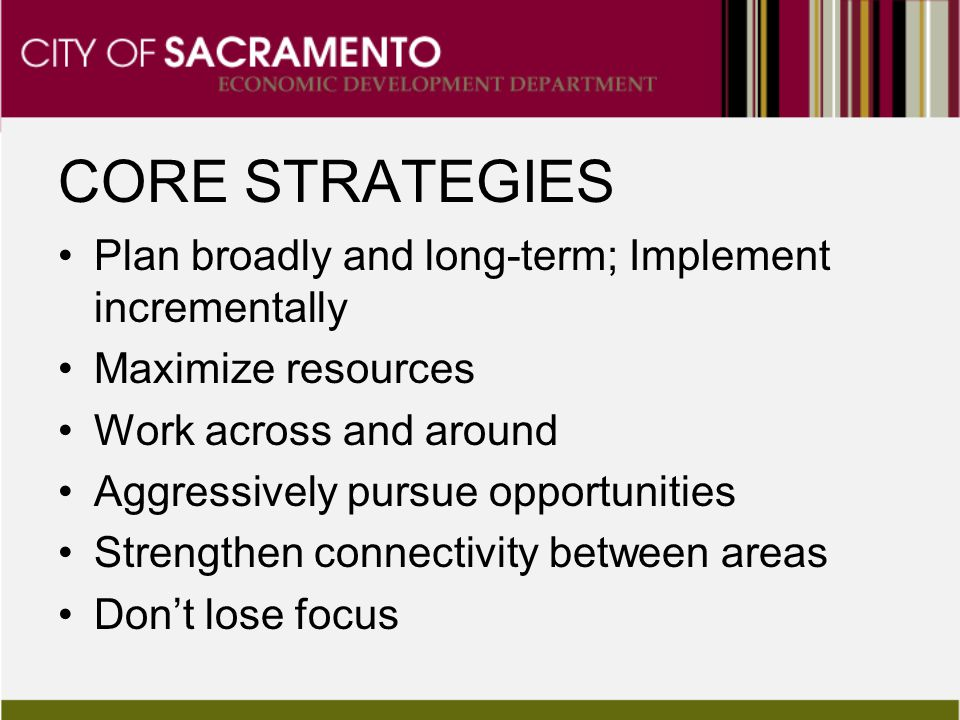 CORE STRATEGIES Plan broadly and long-term; Implement incrementally Maximize resources Work across and around Aggressively pursue opportunities Streng