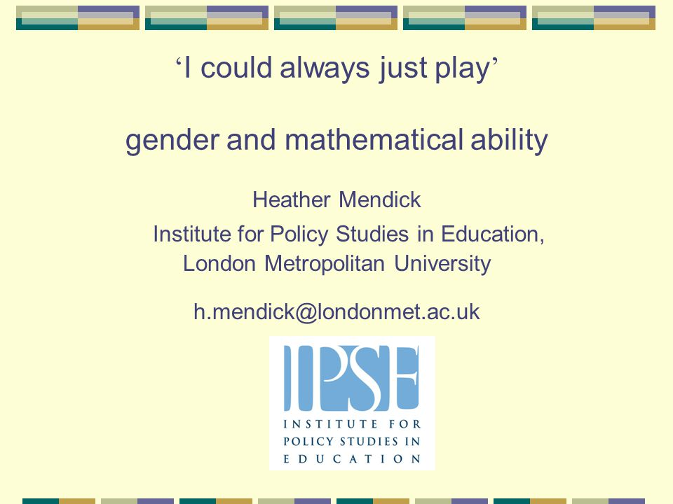 ' I could always just play ' gender and mathematical ability Heather Mendick Institute for Policy Studies in Education, London Metropolitan University