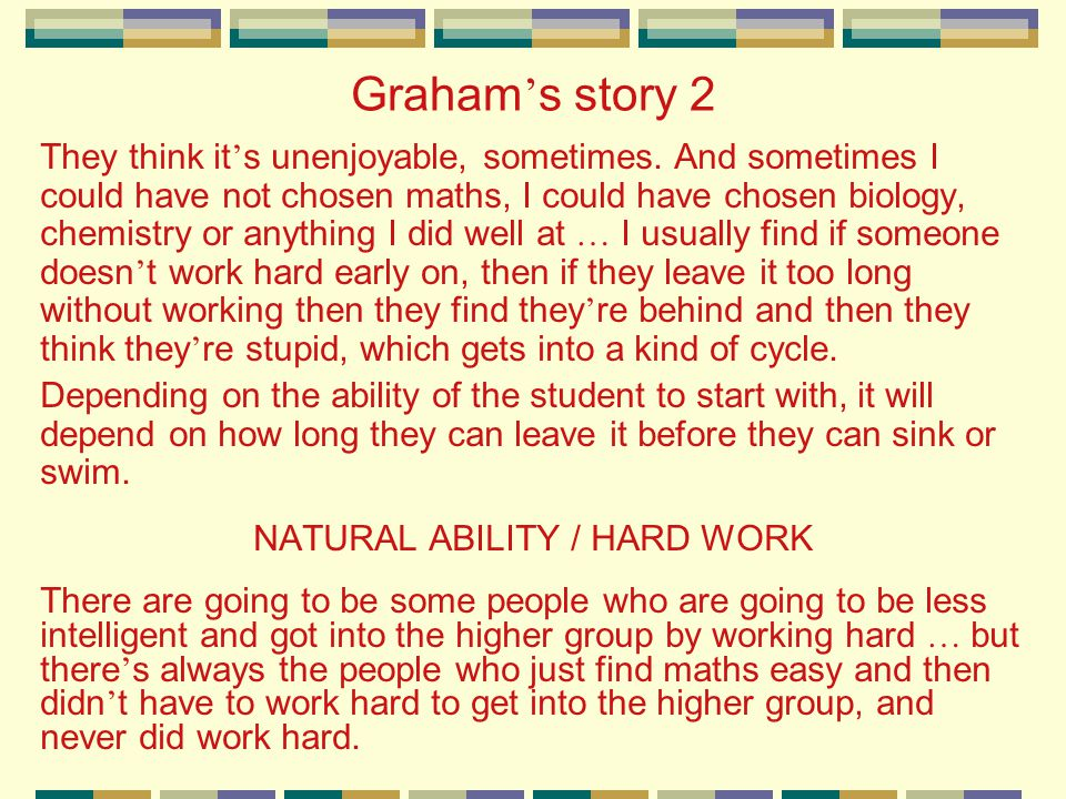 Graham ' s story 2 They think it ' s unenjoyable, sometimes. And sometimes I could have not chosen maths, I could have chosen biology, chemistry or an