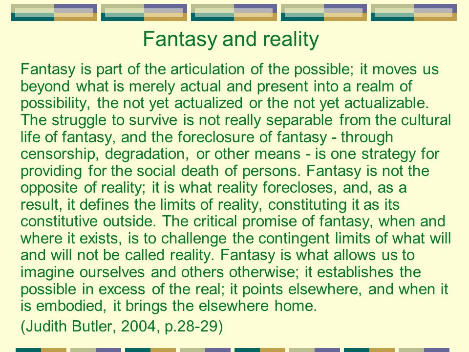 Fantasy and reality Fantasy is part of the articulation of the possible; it moves us beyond what is merely actual and present into a realm of possibil
