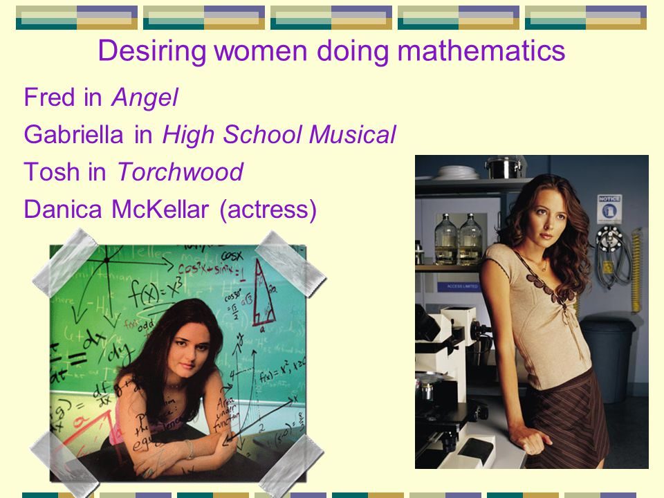 Desiring women doing mathematics Fred in Angel Gabriella in High School Musical Tosh in Torchwood Danica McKellar (actress)