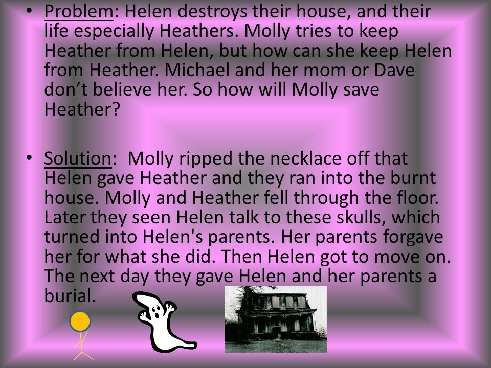 Problem: Helen destroys their house, and their life especially Heathers. Molly tries to keep Heather from Helen, but how can she keep Helen from Heath