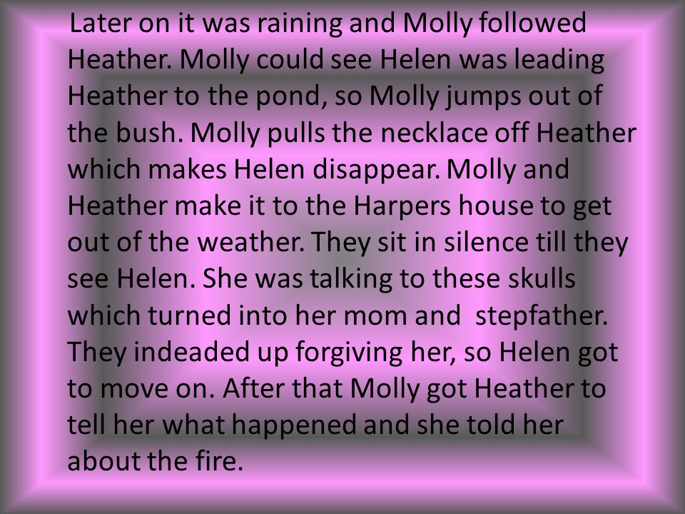 Later on it was raining and Molly followed Heather. Molly could see Helen was leading Heather to the pond, so Molly jumps out of the bush. Molly pulls