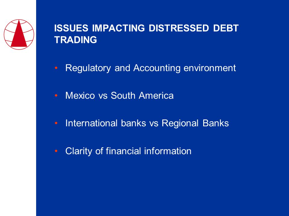 ISSUES IMPACTING DISTRESSED DEBT TRADING Regulatory and Accounting environment Mexico vs South America International banks vs Regional Banks Clarity of financial information