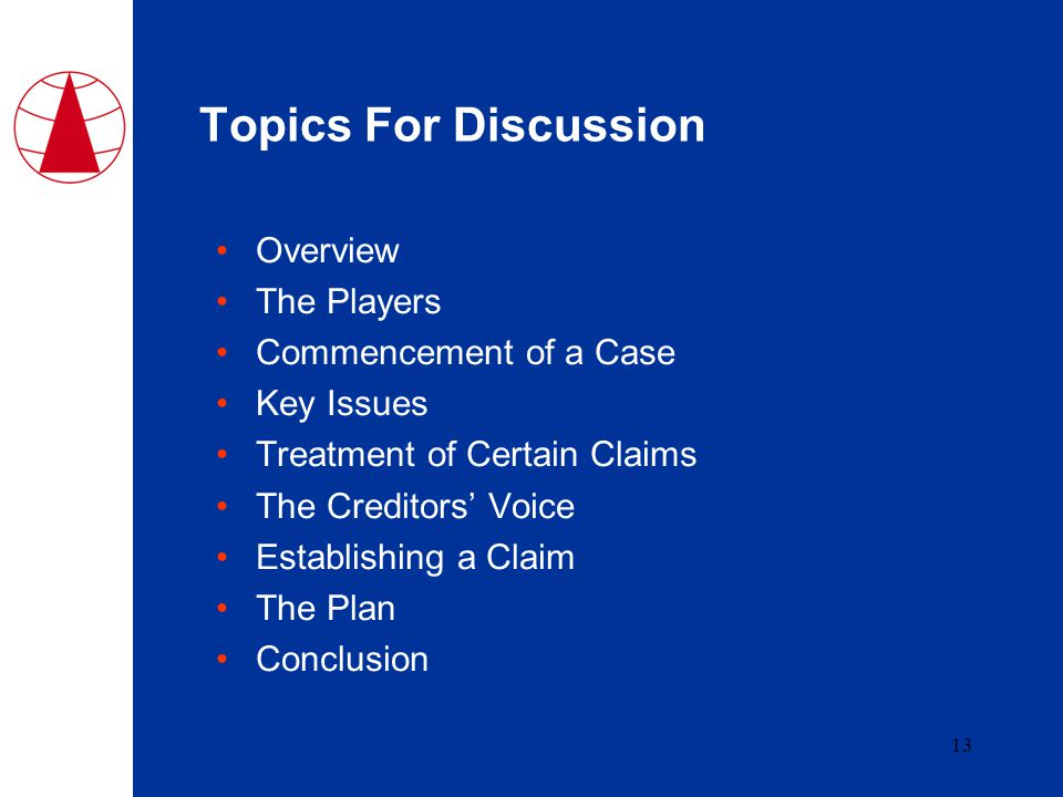13 Topics For Discussion Overview The Players Commencement of a Case Key Issues Treatment of Certain Claims The Creditors' Voice Establishing a Claim The Plan Conclusion