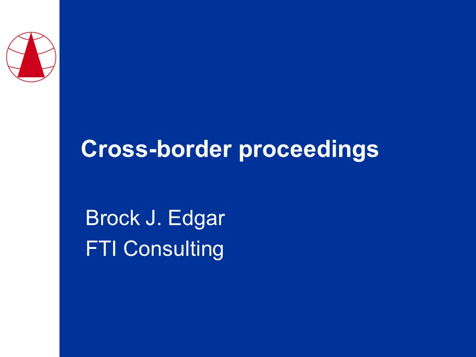 Cross-border proceedings Brock J. Edgar FTI Consulting
