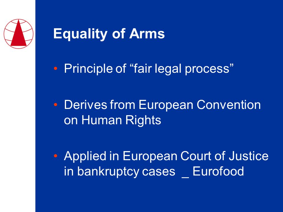 Equality of Arms Principle of fair legal process Derives from European Convention on Human Rights Applied in European Court of Justice in bankruptcy cases _ Eurofood