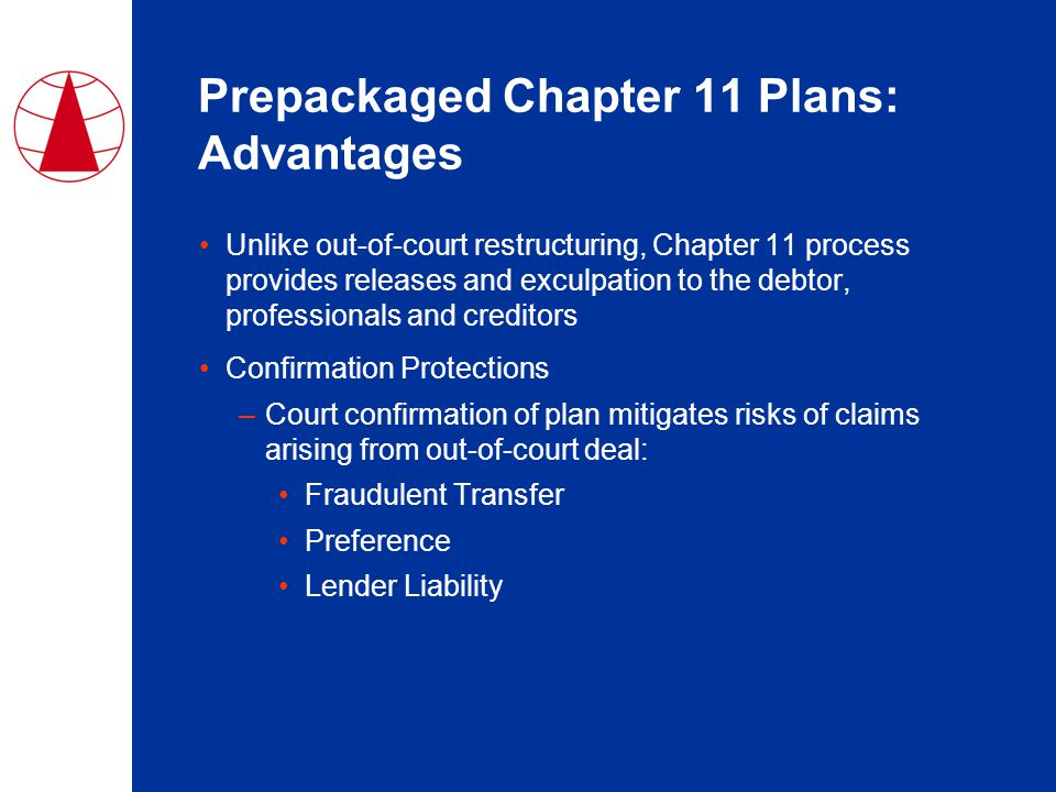 Prepackaged Chapter 11 Plans: Advantages Unlike out-of-court restructuring, Chapter 11 process provides releases and exculpation to the debtor, professionals and creditors Confirmation Protections –Court confirmation of plan mitigates risks of claims arising from out-of-court deal: Fraudulent Transfer Preference Lender Liability
