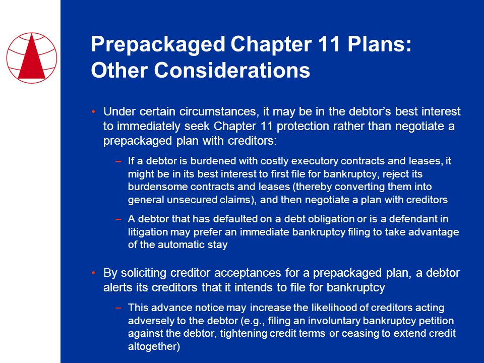 Prepackaged Chapter 11 Plans: Other Considerations Under certain circumstances, it may be in the debtor's best interest to immediately seek Chapter 11 protection rather than negotiate a prepackaged plan with creditors: –If a debtor is burdened with costly executory contracts and leases, it might be in its best interest to first file for bankruptcy, reject its burdensome contracts and leases (thereby converting them into general unsecured claims), and then negotiate a plan with creditors –A debtor that has defaulted on a debt obligation or is a defendant in litigation may prefer an immediate bankruptcy filing to take advantage of the automatic stay By soliciting creditor acceptances for a prepackaged plan, a debtor alerts its creditors that it intends to file for bankruptcy –This advance notice may increase the likelihood of creditors acting adversely to the debtor (e.g., filing an involuntary bankruptcy petition against the debtor, tightening credit terms or ceasing to extend credit altogether)