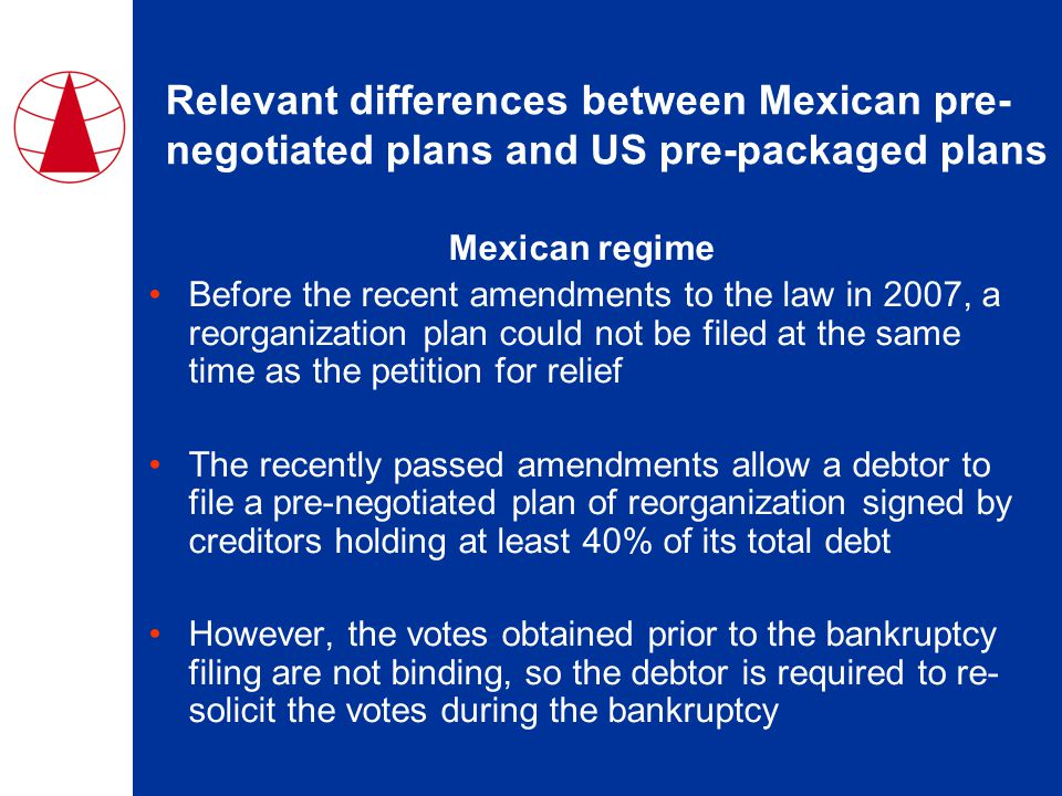 Relevant differences between Mexican pre- negotiated plans and US pre-packaged plans Mexican regime Before the recent amendments to the law in 2007, a reorganization plan could not be filed at the same time as the petition for relief The recently passed amendments allow a debtor to file a pre-negotiated plan of reorganization signed by creditors holding at least 40% of its total debt However, the votes obtained prior to the bankruptcy filing are not binding, so the debtor is required to re- solicit the votes during the bankruptcy
