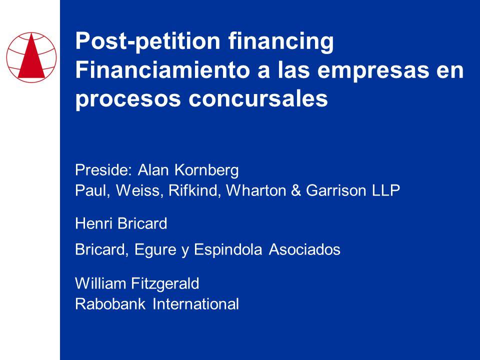 Post-petition financing Financiamiento a las empresas en procesos concursales Preside: Alan Kornberg Paul, Weiss, Rifkind, Wharton & Garrison LLP Henri Bricard Bricard, Egure y Espindola Asociados William Fitzgerald Rabobank International