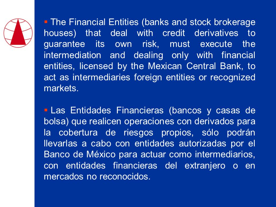  The Financial Entities (banks and stock brokerage houses) that deal with credit derivatives to guarantee its own risk, must execute the intermediation and dealing only with financial entities, licensed by the Mexican Central Bank, to act as intermediaries foreign entities or recognized markets.