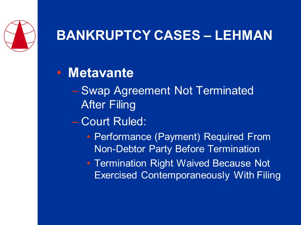 BANKRUPTCY CASES – LEHMAN Metavante –Swap Agreement Not Terminated After Filing –Court Ruled: Performance (Payment) Required From Non-Debtor Party Before Termination Termination Right Waived Because Not Exercised Contemporaneously With Filing