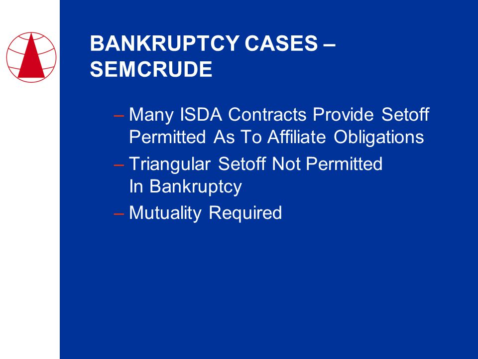 BANKRUPTCY CASES – SEMCRUDE –Many ISDA Contracts Provide Setoff Permitted As To Affiliate Obligations –Triangular Setoff Not Permitted In Bankruptcy –Mutuality Required