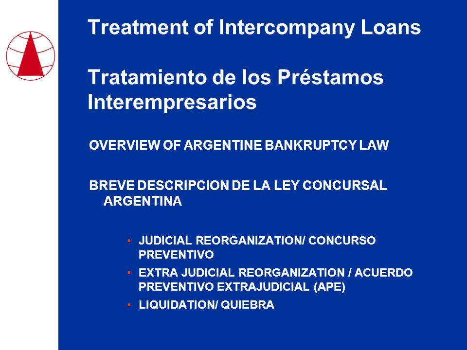 Treatment of Intercompany Loans Tratamiento de los Préstamos Interempresarios OVERVIEW OF ARGENTINE BANKRUPTCY LAW BREVE DESCRIPCION DE LA LEY CONCURSAL ARGENTINA JUDICIAL REORGANIZATION/ CONCURSO PREVENTIVO EXTRA JUDICIAL REORGANIZATION / ACUERDO PREVENTIVO EXTRAJUDICIAL (APE) LIQUIDATION/ QUIEBRA