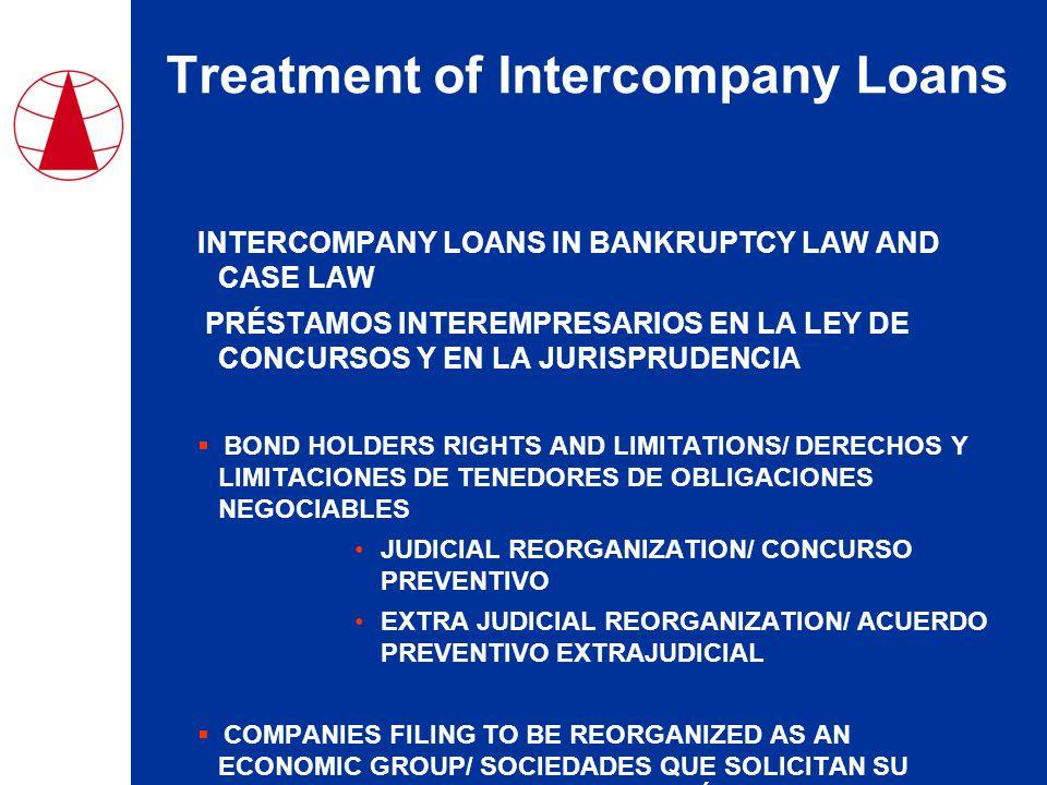 Treatment of Intercompany Loans INTERCOMPANY LOANS IN BANKRUPTCY LAW AND CASE LAW PRÉSTAMOS INTEREMPRESARIOS EN LA LEY DE CONCURSOS Y EN LA JURISPRUDENCIA  BOND HOLDERS RIGHTS AND LIMITATIONS/ DERECHOS Y LIMITACIONES DE TENEDORES DE OBLIGACIONES NEGOCIABLES JUDICIAL REORGANIZATION/ CONCURSO PREVENTIVO EXTRA JUDICIAL REORGANIZATION/ ACUERDO PREVENTIVO EXTRAJUDICIAL  COMPANIES FILING TO BE REORGANIZED AS AN ECONOMIC GROUP/ SOCIEDADES QUE SOLICITAN SU CONCURSO COMO CONJUNTO ECONÓMICO