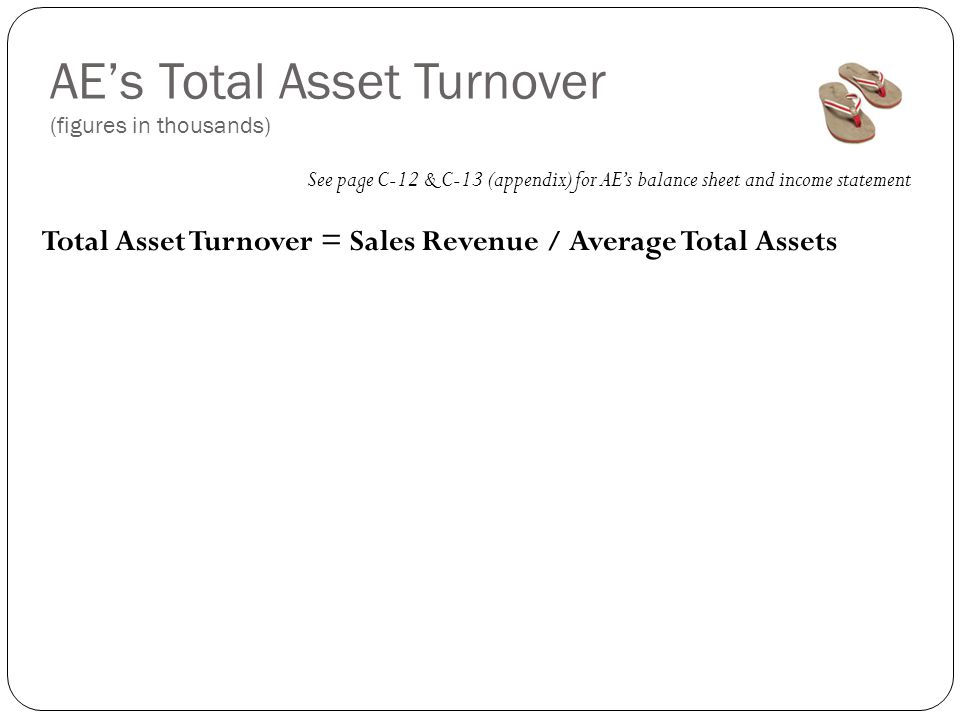 AE's Total Asset Turnover (figures in thousands) See page C-12 & C-13 (appendix) for AE's balance sheet and income statement Total Asset Turnover = Sales Revenue / Average Total Assets